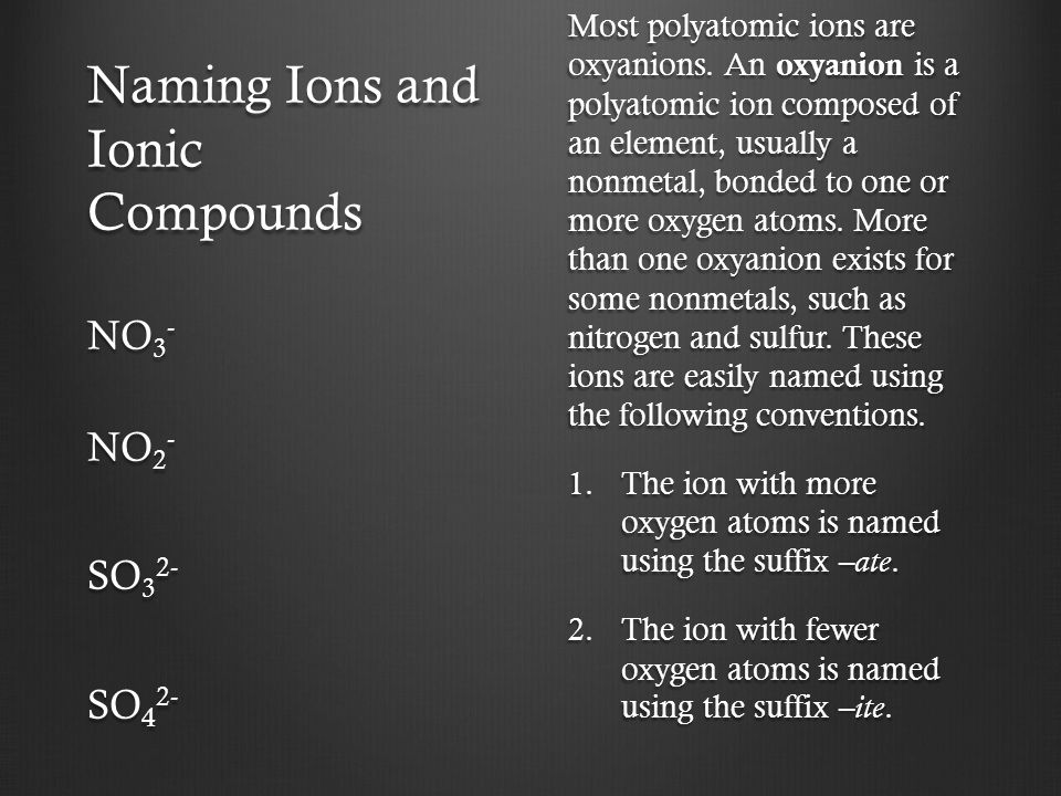 Naming Ions and Ionic Compounds Most polyatomic ions are oxyanions. An oxyanion is a polyatomic ion composed of an element, usually a nonmetal, bonded