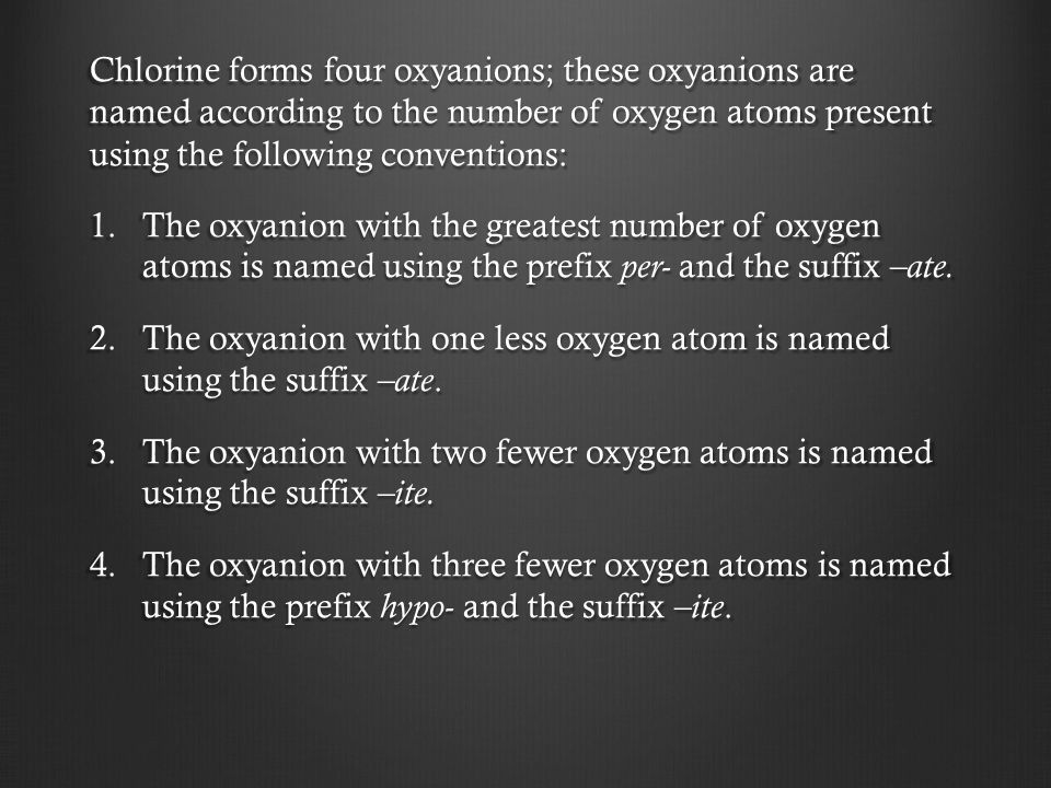 Chlorine forms four oxyanions; these oxyanions are named according to the number of oxygen atoms present using the following conventions: 1.The oxyani