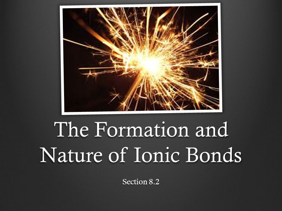 The Formation and Nature of Ionic Bonds Section 8.2