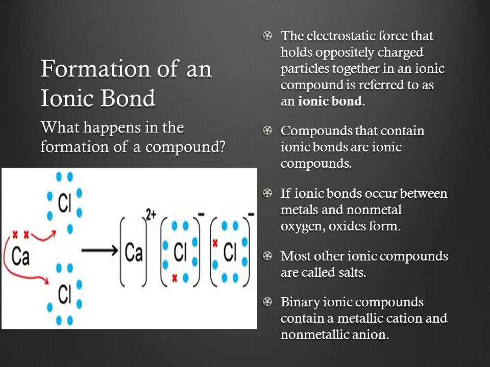 Formation of an Ionic Bond The electrostatic force that holds oppositely charged particles together in an ionic compound is referred to as an ionic bo