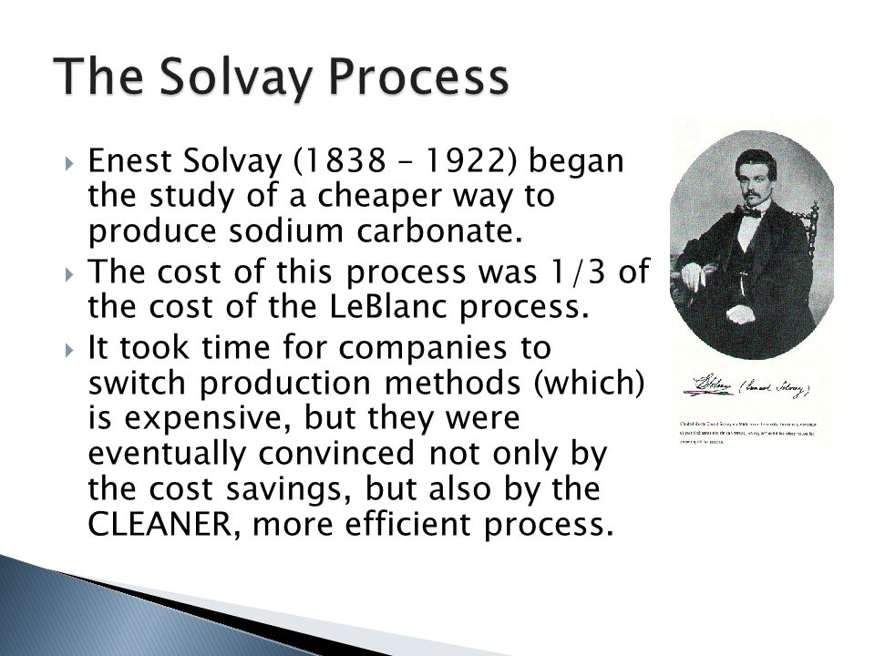  Enest Solvay (1838 – 1922) began the study of a cheaper way to produce sodium carbonate.