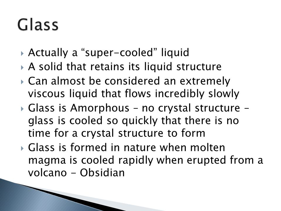  Actually a super-cooled liquid  A solid that retains its liquid structure  Can almost be considered an extremely viscous liquid that flows incredibly slowly  Glass is Amorphous – no crystal structure – glass is cooled so quickly that there is no time for a crystal structure to form  Glass is formed in nature when molten magma is cooled rapidly when erupted from a volcano - Obsidian