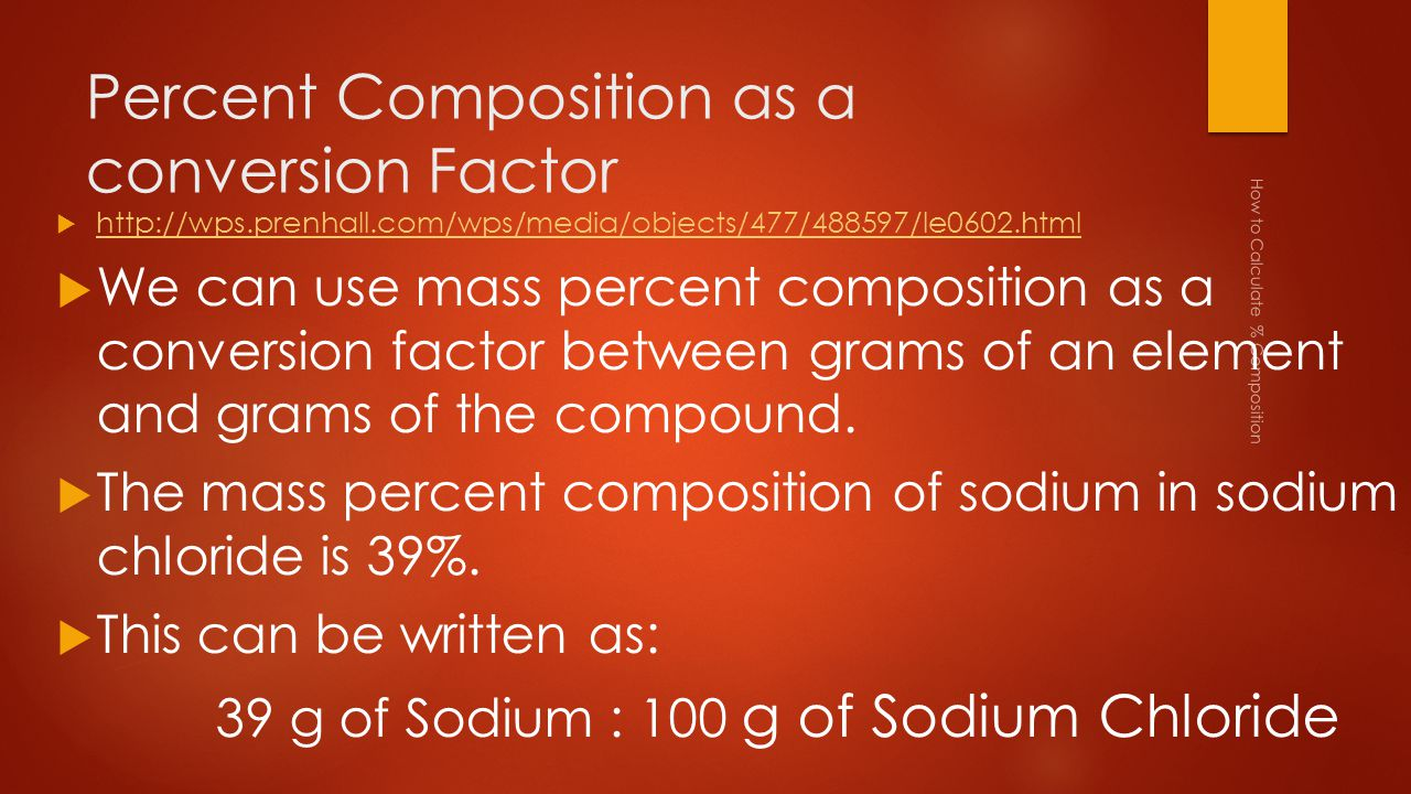 Percent Composition as a conversion Factor  http://wps.prenhall.com/wps/media/objects/477/488597/le0602.html http://wps.prenhall.com/wps/media/objects/477/488597/le0602.html  We can use mass percent composition as a conversion factor between grams of an element and grams of the compound.
