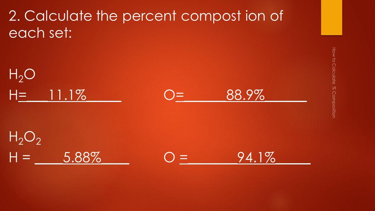 2. Calculate the percent compost ion of each set: H2OH2O H=___11.1%_____O=______88.9%______ H2O2H2O2 H = ____5.88%____O =_______94.1%_____ How to Calc