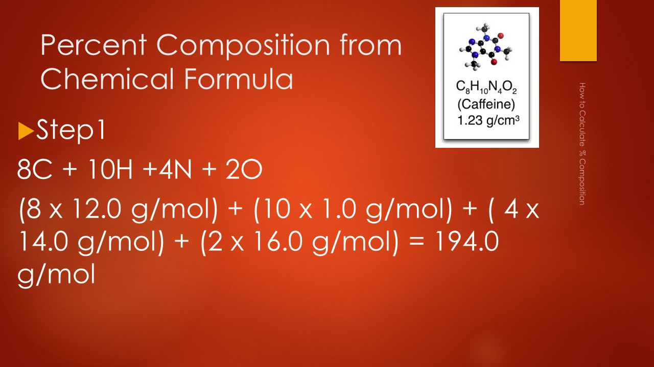 Percent Composition from Chemical Formula How to Calculate % Composition  Step1 8C + 10H +4N + 2O (8 x 12.0 g/mol) + (10 x 1.0 g/mol) + ( 4 x 14.0 g/mol) + (2 x 16.0 g/mol) = 194.0 g/mol