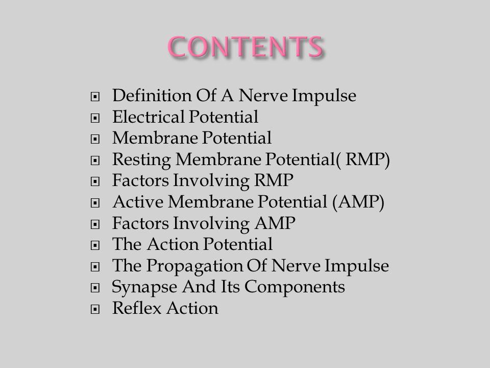  Definition Of A Nerve Impulse  Electrical Potential  Membrane Potential  Resting Membrane Potential( RMP)  Factors Involving RMP  Active Membrane Potential (AMP)  Factors Involving AMP  The Action Potential  The Propagation Of Nerve Impulse  Synapse And Its Components  Reflex Action