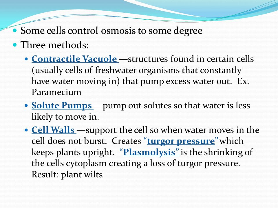 Some cells control osmosis to some degree Three methods: Contractile Vacuole —structures found in certain cells (usually cells of freshwater organisms that constantly have water moving in) that pump excess water out.