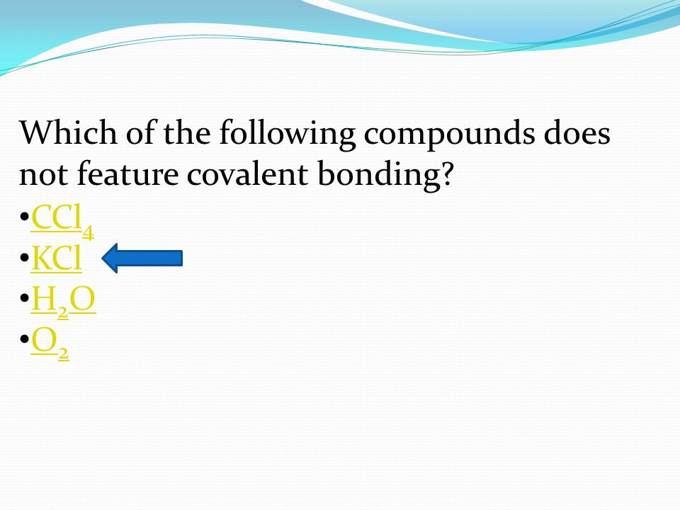 Which of the following compounds does not feature covalent bonding? CCl 4 CCl 4 KCl H 2 O H 2 O O 2 O 2