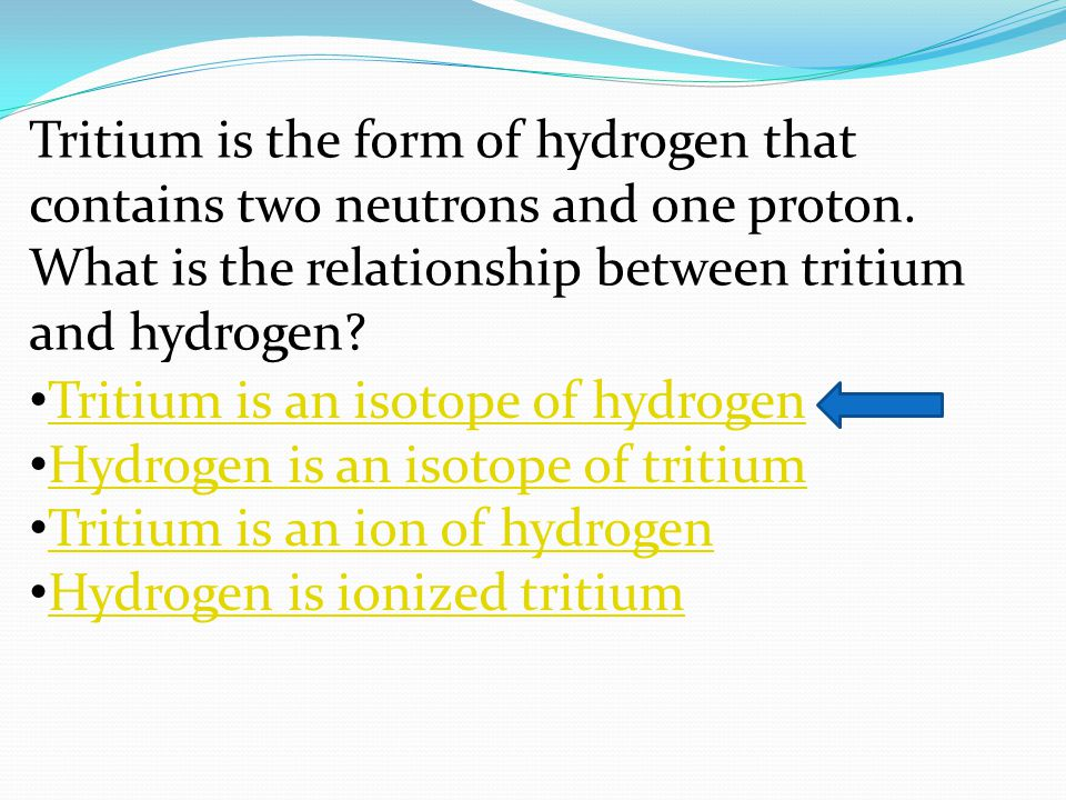 Tritium is the form of hydrogen that contains two neutrons and one proton. What is the relationship between tritium and hydrogen? Tritium is an isotop