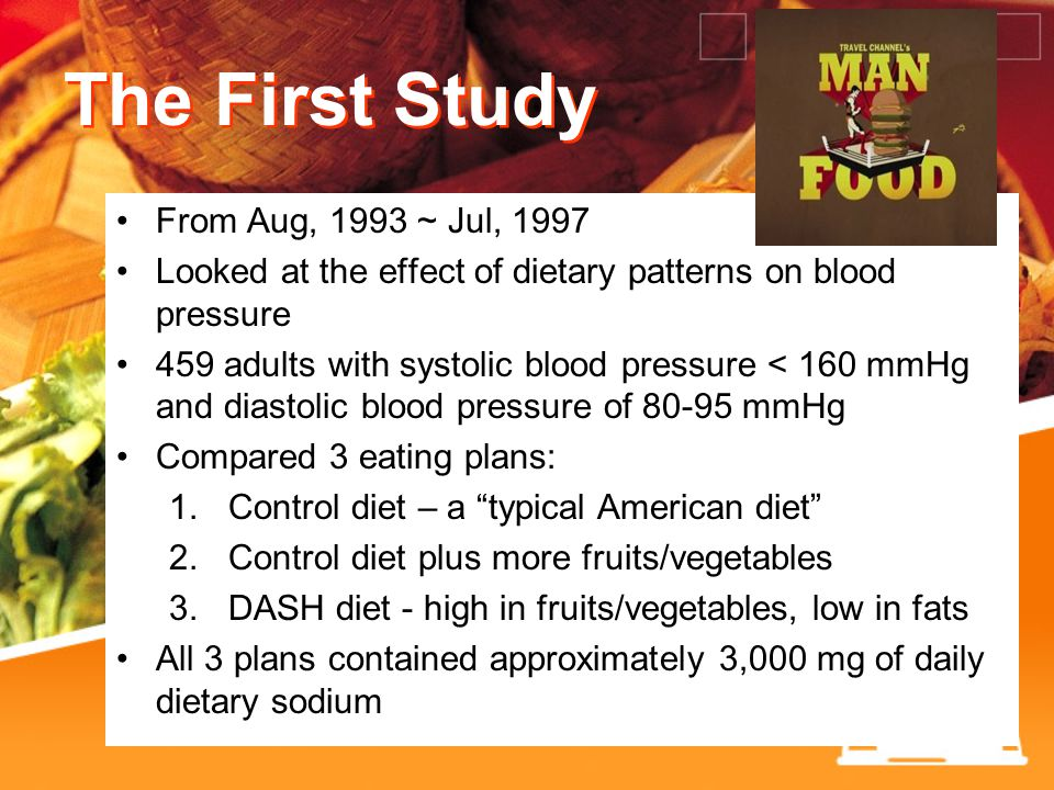 The First Study From Aug, 1993 ~ Jul, 1997 Looked at the effect of dietary patterns on blood pressure 459 adults with systolic blood pressure < 160 mmHg and diastolic blood pressure of 80-95 mmHg Compared 3 eating plans: 1.
