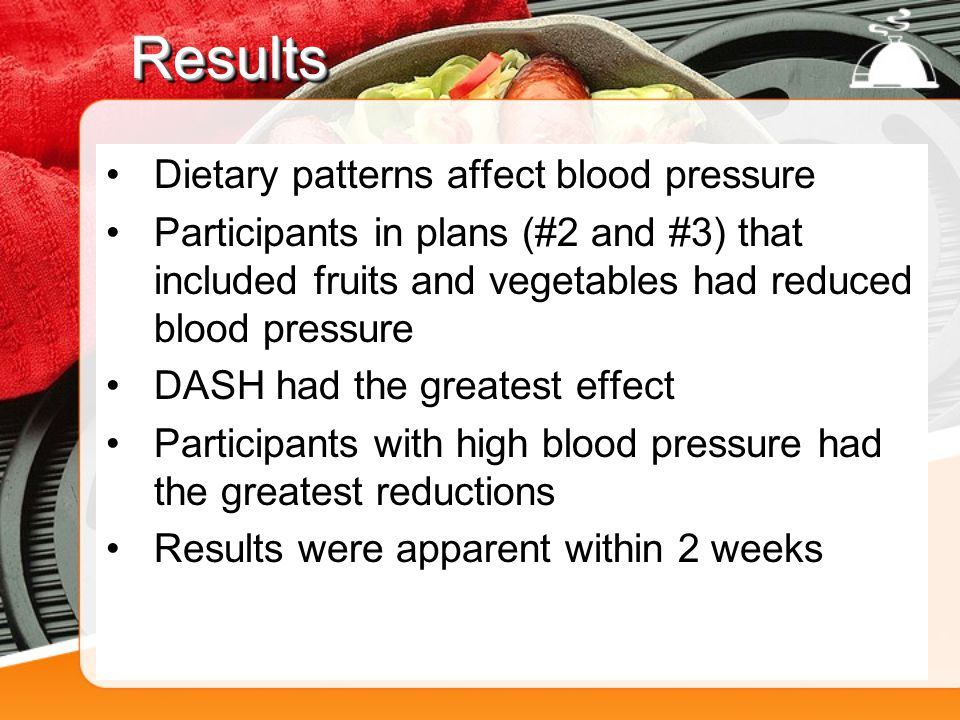 ResultsResults Dietary patterns affect blood pressure Participants in plans (#2 and #3) that included fruits and vegetables had reduced blood pressure DASH had the greatest effect Participants with high blood pressure had the greatest reductions Results were apparent within 2 weeks