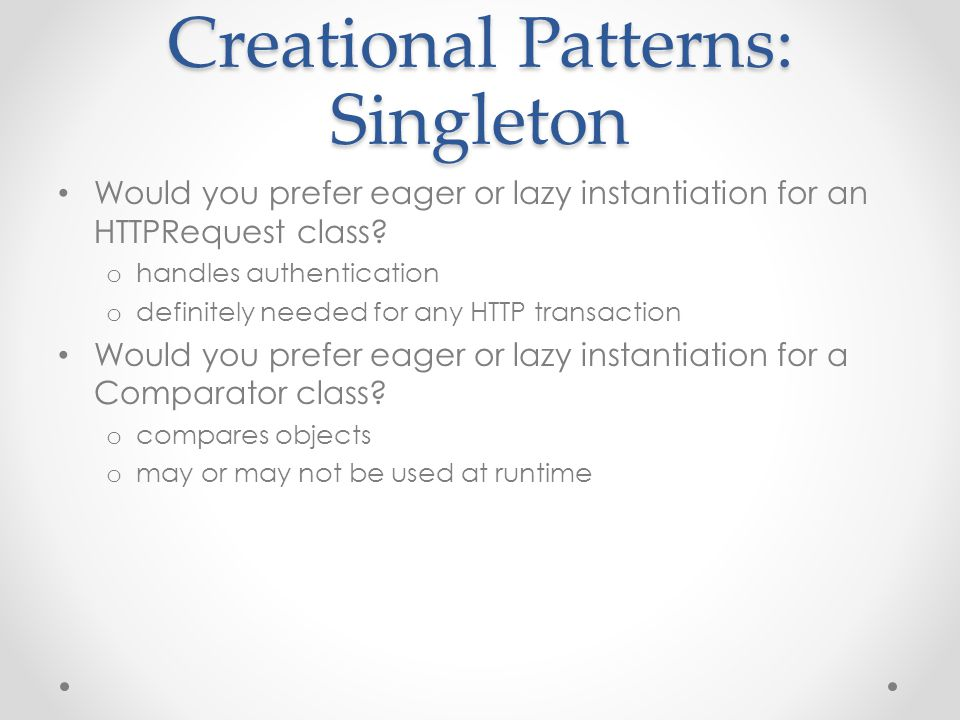 Creational Patterns: Singleton Would you prefer eager or lazy instantiation for an HTTPRequest class? o handles authentication o definitely needed for