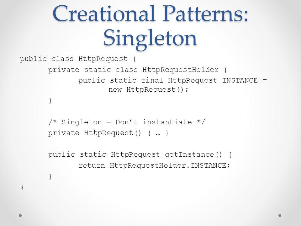 Creational Patterns: Singleton public class HttpRequest { private static class HttpRequestHolder { public static final HttpRequest INSTANCE = new HttpRequest(); } /* Singleton – Don't instantiate */ private HttpRequest() { … } public static HttpRequest getInstance() { return HttpRequestHolder.INSTANCE; }