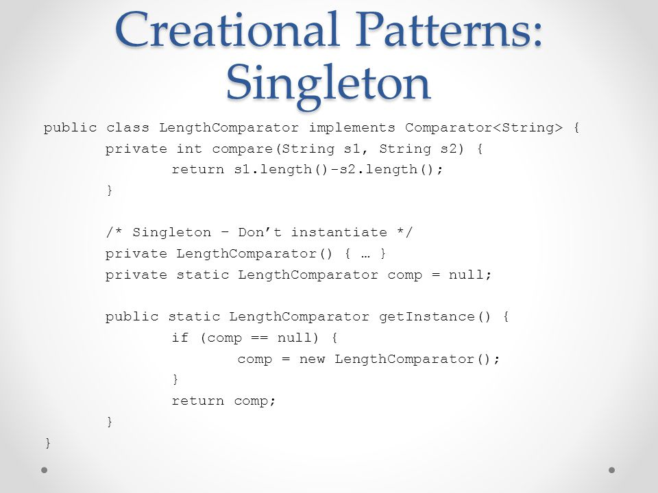 Creational Patterns: Singleton public class LengthComparator implements Comparator { private int compare(String s1, String s2) { return s1.length()-s2.length(); } /* Singleton – Don't instantiate */ private LengthComparator() { … } private static LengthComparator comp = null; public static LengthComparator getInstance() { if (comp == null) { comp = new LengthComparator(); } return comp; }