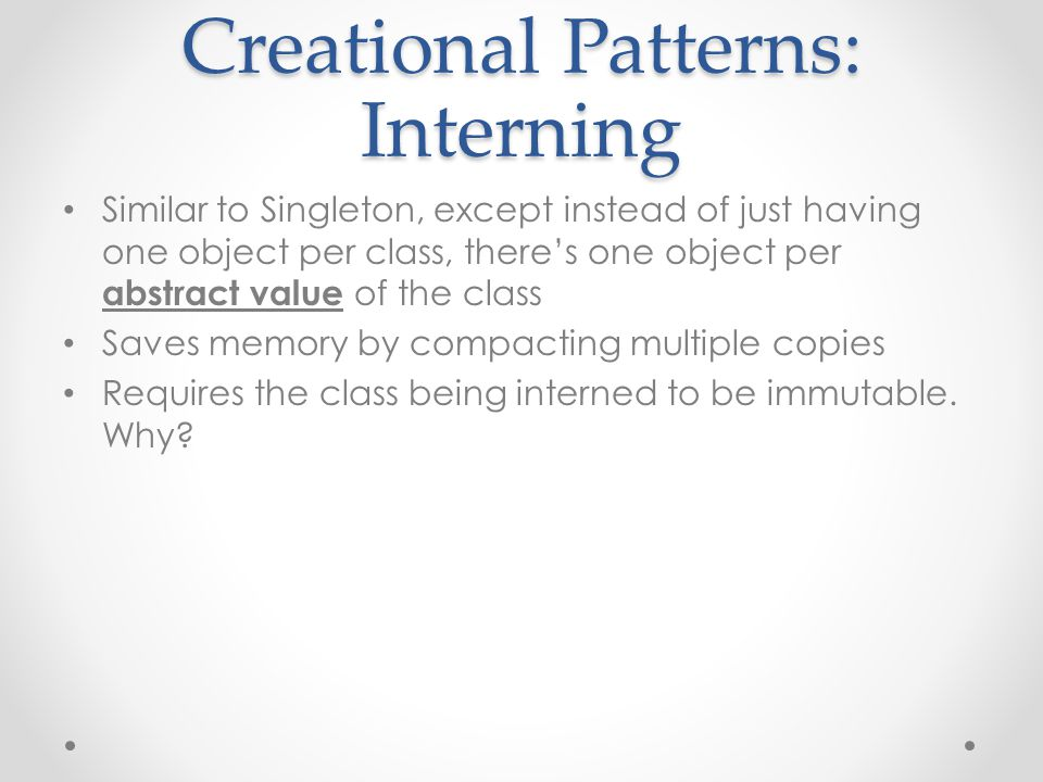 Creational Patterns: Interning Similar to Singleton, except instead of just having one object per class, there's one object per abstract value of the class Saves memory by compacting multiple copies Requires the class being interned to be immutable.