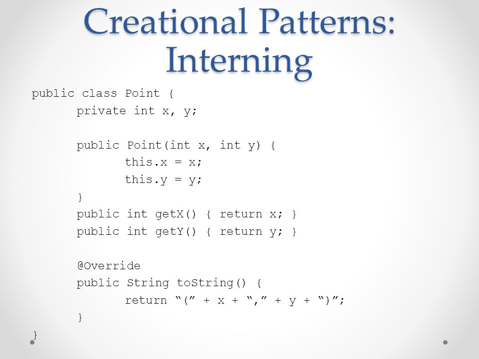 Creational Patterns: Interning public class Point { private int x, y; public Point(int x, int y) { this.x = x; this.y = y; } public int getX() { return x; } public int getY() { return y; } @Override public String toString() { return ( + x + , + y + ) ; }