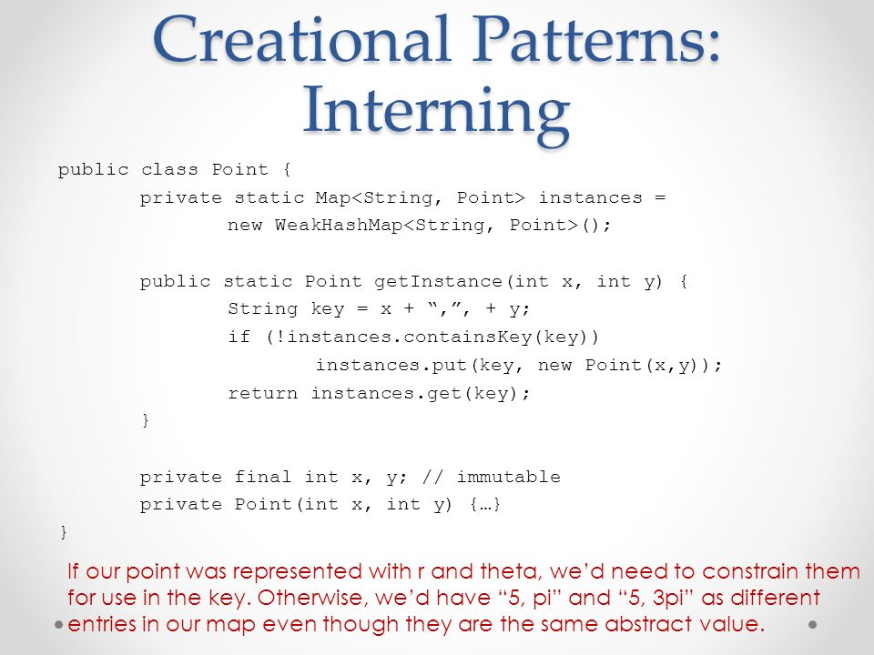 Creational Patterns: Interning public class Point { private static Map instances = new WeakHashMap (); public static Point getInstance(int x, int y) {