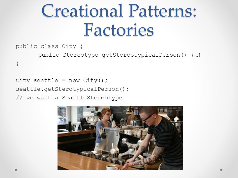 Creational Patterns: Factories public class City { public Stereotype getStereotypicalPerson() {…} } City seattle = new City(); seattle.getSterotypicalPerson(); // we want a SeattleStereotype