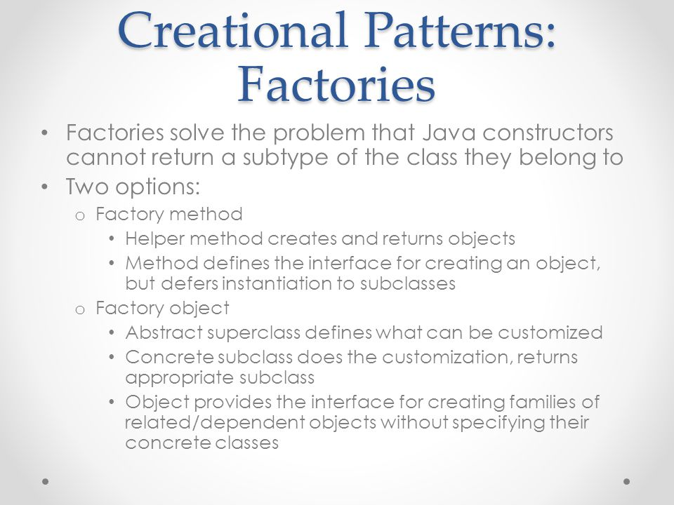 Creational Patterns: Factories Factories solve the problem that Java constructors cannot return a subtype of the class they belong to Two options: o Factory method Helper method creates and returns objects Method defines the interface for creating an object, but defers instantiation to subclasses o Factory object Abstract superclass defines what can be customized Concrete subclass does the customization, returns appropriate subclass Object provides the interface for creating families of related/dependent objects without specifying their concrete classes