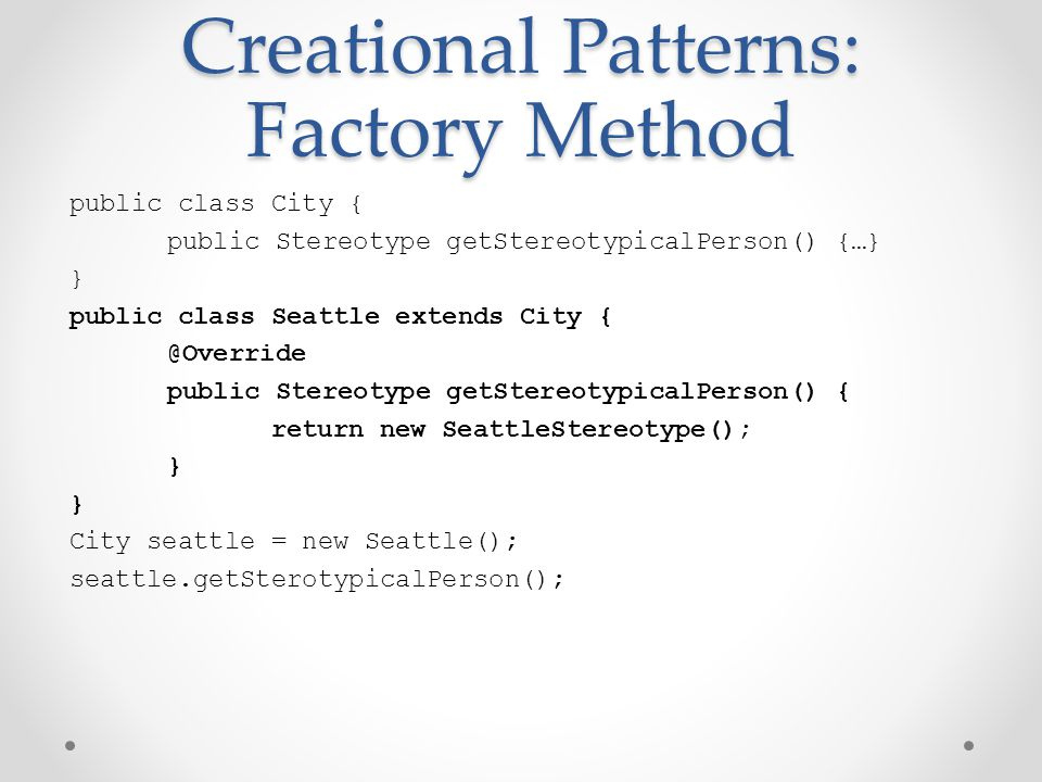 Creational Patterns: Factory Method public class City { public Stereotype getStereotypicalPerson() {…} } public class Seattle extends City { @Override