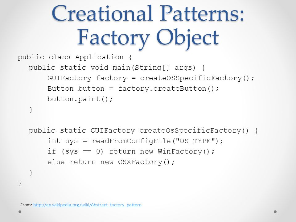 Creational Patterns: Factory Object public class Application { public static void main(String[] args) { GUIFactory factory = createOSSpecificFactory(); Button button = factory.createButton(); button.paint(); } public static GUIFactory createOsSpecificFactory() { int sys = readFromConfigFile( OS_TYPE ); if (sys == 0) return new WinFactory(); else return new OSXFactory(); } From: http://en.wikipedia.org/wiki/Abstract_factory_patternhttp://en.wikipedia.org/wiki/Abstract_factory_pattern