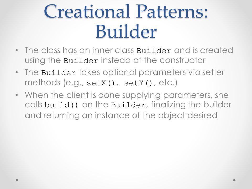 Creational Patterns: Builder The class has an inner class Builder and is created using the Builder instead of the constructor The Builder takes optional parameters via setter methods (e.g., setX(), setY(), etc.) When the client is done supplying parameters, she calls build() on the Builder, finalizing the builder and returning an instance of the object desired