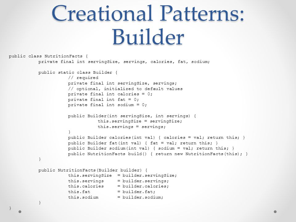 Creational Patterns: Builder public class NutritionFacts { private final int servingSize, servings, calories, fat, sodium; public static class Builder