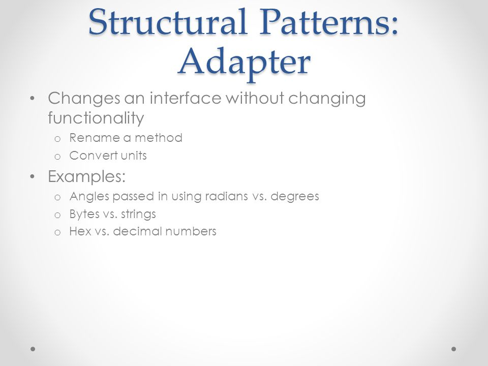 Structural Patterns: Adapter Changes an interface without changing functionality o Rename a method o Convert units Examples: o Angles passed in using radians vs.