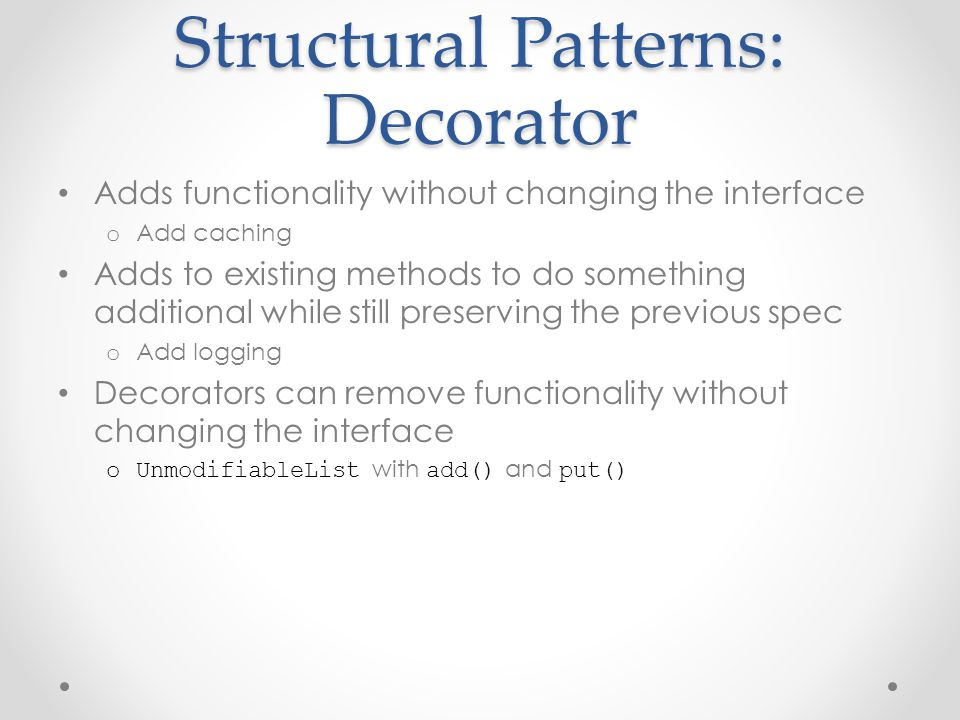 Structural Patterns: Decorator Adds functionality without changing the interface o Add caching Adds to existing methods to do something additional while still preserving the previous spec o Add logging Decorators can remove functionality without changing the interface oUnmodifiableList with add() and put()