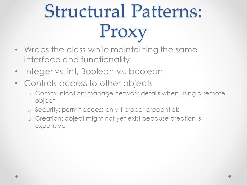 Structural Patterns: Proxy Wraps the class while maintaining the same interface and functionality Integer vs. int, Boolean vs. boolean Controls access
