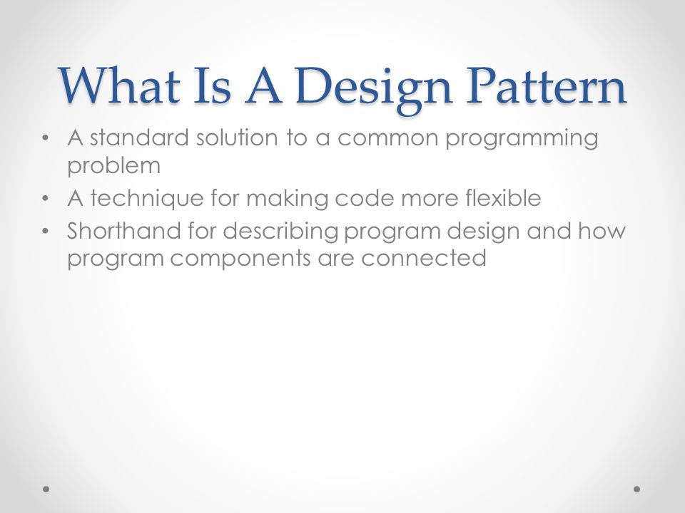 What Is A Design Pattern A standard solution to a common programming problem A technique for making code more flexible Shorthand for describing program design and how program components are connected