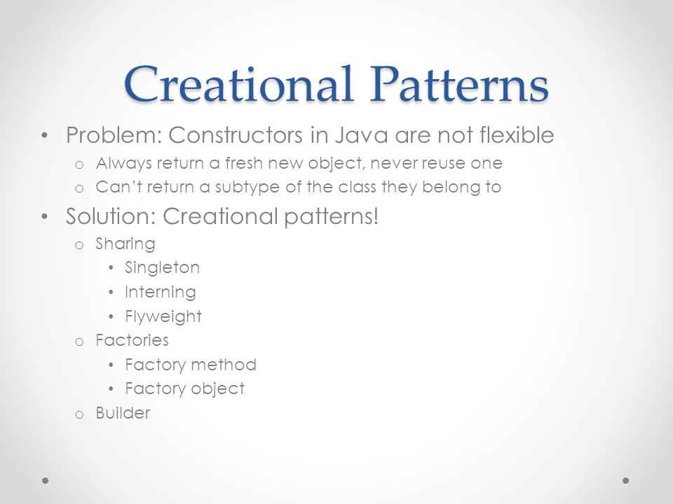 Creational Patterns Problem: Constructors in Java are not flexible o Always return a fresh new object, never reuse one o Can't return a subtype of the class they belong to Solution: Creational patterns.