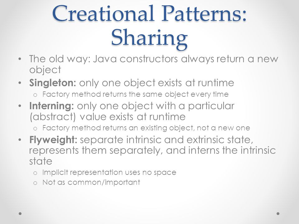 Creational Patterns: Sharing The old way: Java constructors always return a new object Singleton: only one object exists at runtime o Factory method returns the same object every time Interning: only one object with a particular (abstract) value exists at runtime o Factory method returns an existing object, not a new one Flyweight: separate intrinsic and extrinsic state, represents them separately, and interns the intrinsic state o Implicit representation uses no space o Not as common/important