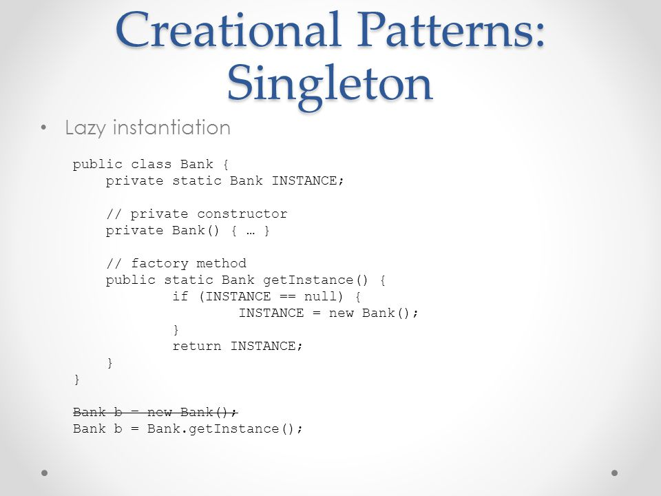 Creational Patterns: Singleton Lazy instantiation public class Bank { private static Bank INSTANCE; // private constructor private Bank() { … } // factory method public static Bank getInstance() { if (INSTANCE == null) { INSTANCE = new Bank(); } return INSTANCE; } Bank b = new Bank(); Bank b = Bank.getInstance();