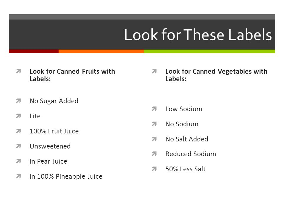 Look for These Labels  Look for Canned Fruits with Labels:  No Sugar Added  Lite  100% Fruit Juice  Unsweetened  In Pear Juice  In 100% Pineapple Juice  Look for Canned Vegetables with Labels:  Low Sodium  No Sodium  No Salt Added  Reduced Sodium  50% Less Salt