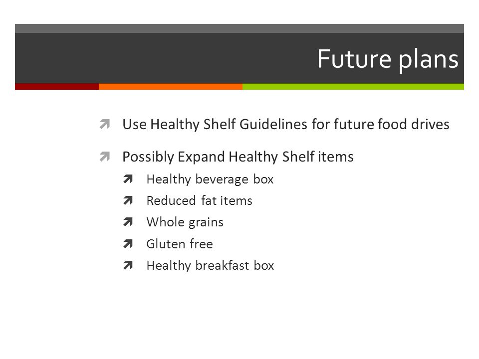 Future plans  Use Healthy Shelf Guidelines for future food drives  Possibly Expand Healthy Shelf items  Healthy beverage box  Reduced fat items  Whole grains  Gluten free  Healthy breakfast box