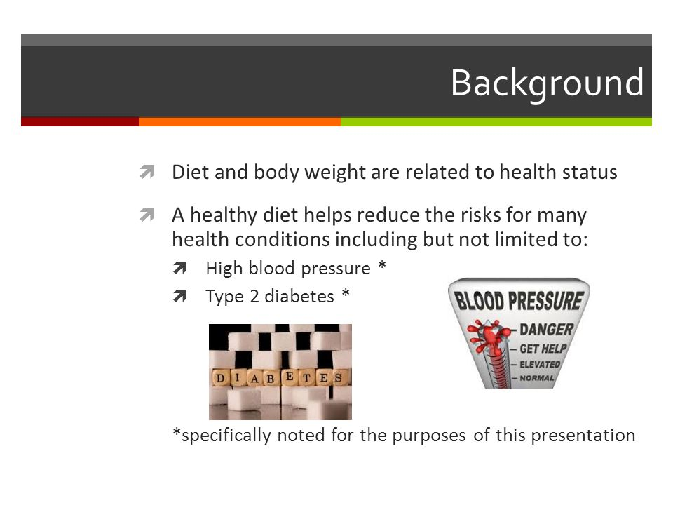 Background  Diet and body weight are related to health status  A healthy diet helps reduce the risks for many health conditions including but not limited to:  High blood pressure *  Type 2 diabetes * *specifically noted for the purposes of this presentation