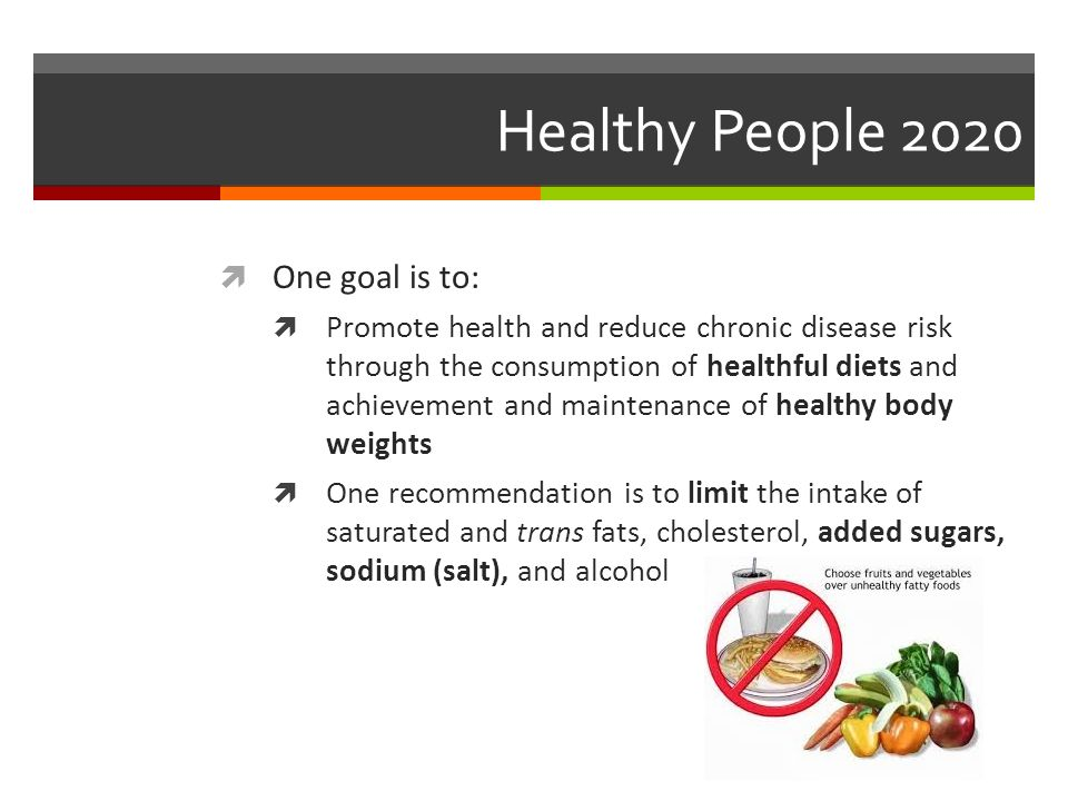 Healthy People 2020  One goal is to:  Promote health and reduce chronic disease risk through the consumption of healthful diets and achievement and maintenance of healthy body weights  One recommendation is to limit the intake of saturated and trans fats, cholesterol, added sugars, sodium (salt), and alcohol