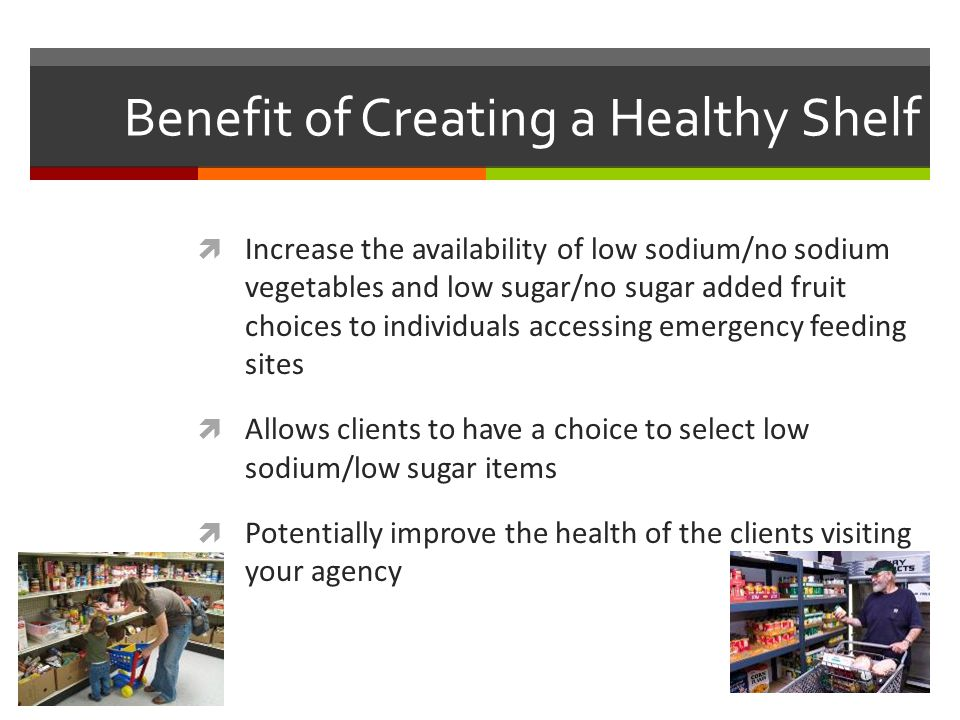 Benefit of Creating a Healthy Shelf  Increase the availability of low sodium/no sodium vegetables and low sugar/no sugar added fruit choices to individuals accessing emergency feeding sites  Allows clients to have a choice to select low sodium/low sugar items  Potentially improve the health of the clients visiting your agency