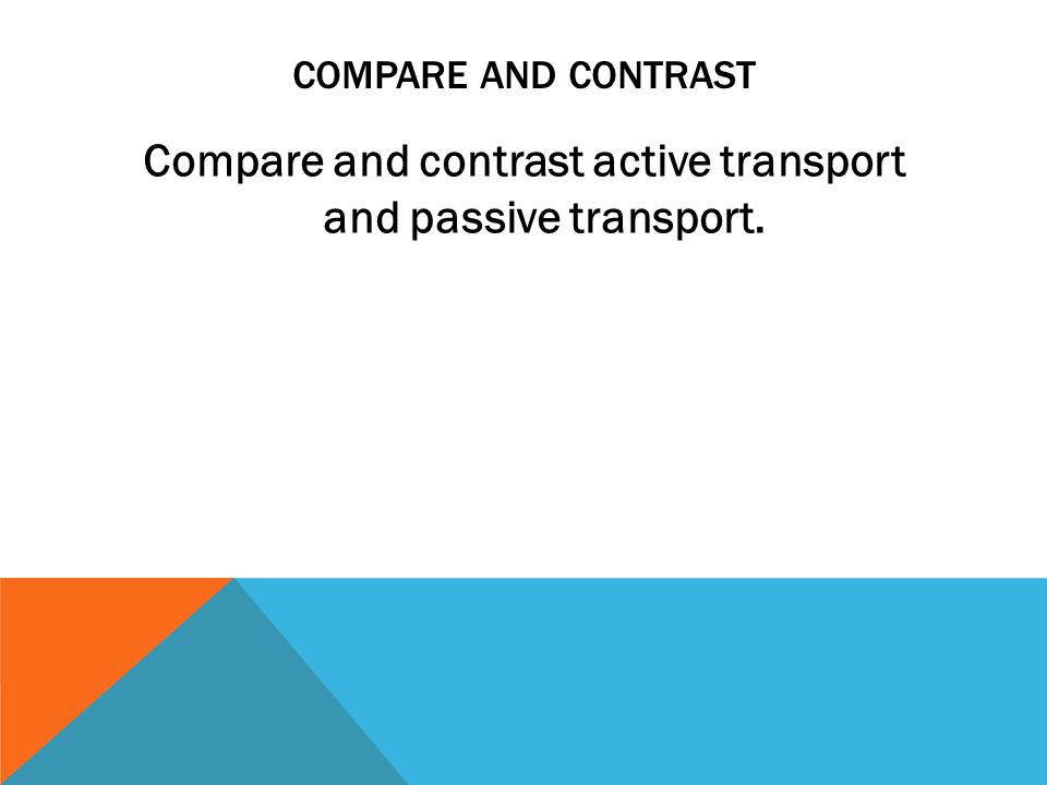 COMPARE AND CONTRAST Compare and contrast active transport and passive transport.