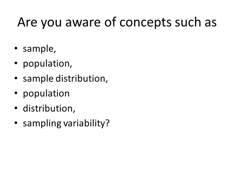 Are you aware of concepts such as sample, population, sample distribution, population distribution, sampling variability?