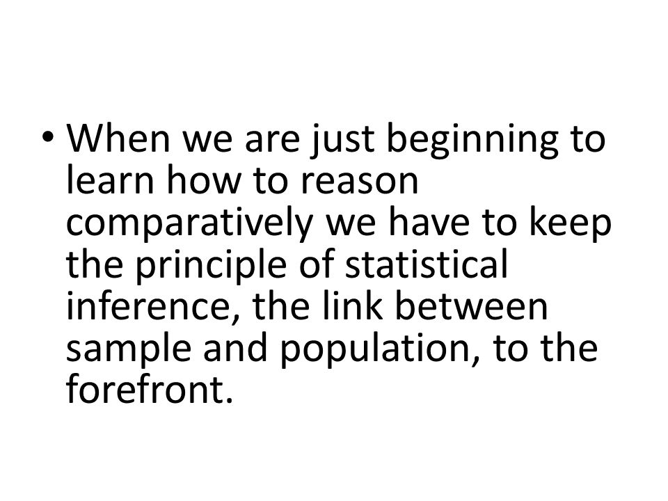 When we are just beginning to learn how to reason comparatively we have to keep the principle of statistical inference, the link between sample and population, to the forefront.