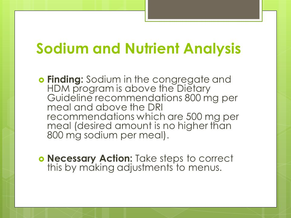 Sodium and Nutrient Analysis  Finding: Sodium in the congregate and HDM program is above the Dietary Guideline recommendations 800 mg per meal and above the DRI recommendations which are 500 mg per meal (desired amount is no higher than 800 mg sodium per meal).