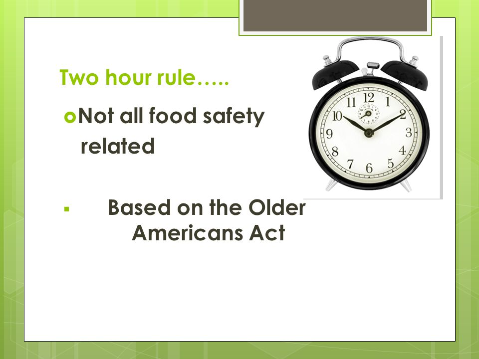 Two hour rule…..  Not all food safety related  Based on the Older Americans Act