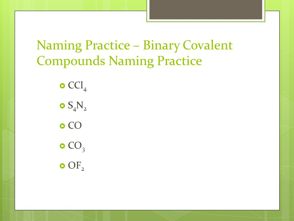 Naming Practice – Binary Covalent Compounds Naming Practice  CCl 4  S 4 N 2  CO  CO 3  OF 2