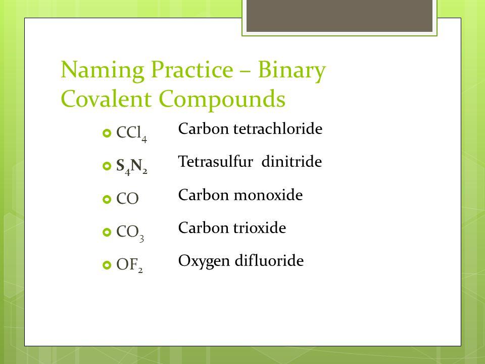 Naming Practice – Binary Covalent Compounds  CCl 4  S 4 N 2  CO  CO 3  OF 2 Carbon tetrachloride Tetrasulfur dinitride Carbon monoxide Carbon trioxide Oxygen difluoride