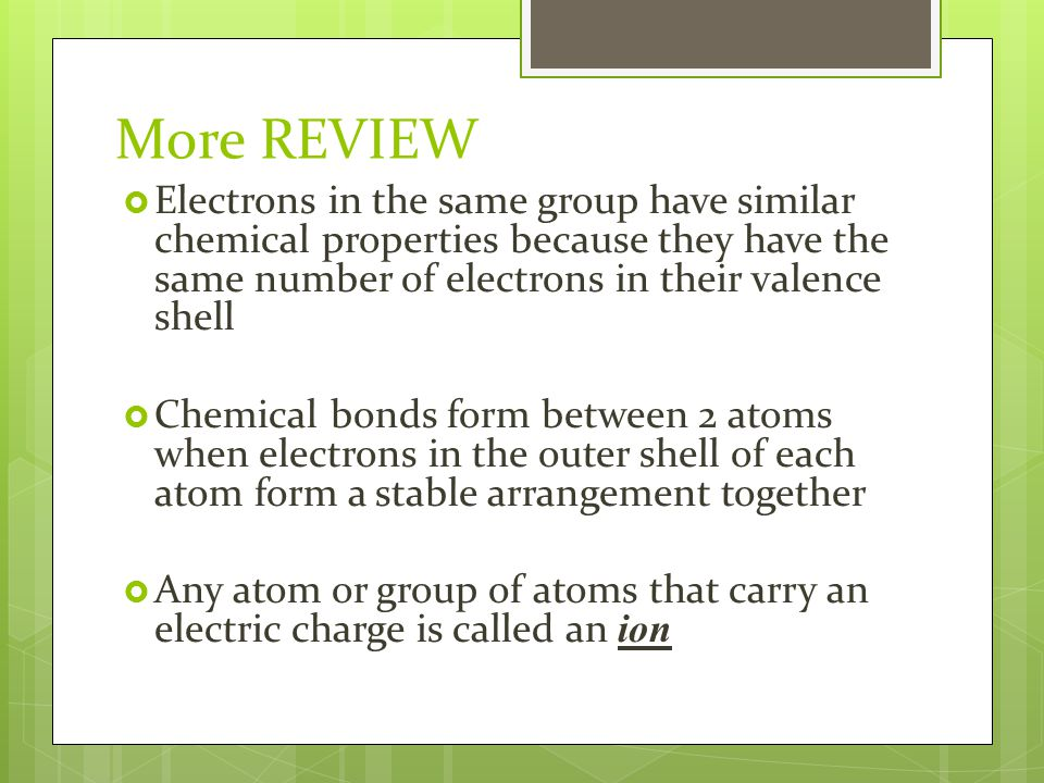 More REVIEW  Electrons in the same group have similar chemical properties because they have the same number of electrons in their valence shell  Chemical bonds form between 2 atoms when electrons in the outer shell of each atom form a stable arrangement together  Any atom or group of atoms that carry an electric charge is called an ion