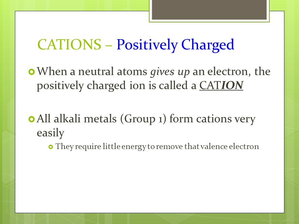 CATIONS – Positively Charged  When a neutral atoms gives up an electron, the positively charged ion is called a CATION  All alkali metals (Group 1) form cations very easily  They require little energy to remove that valence electron