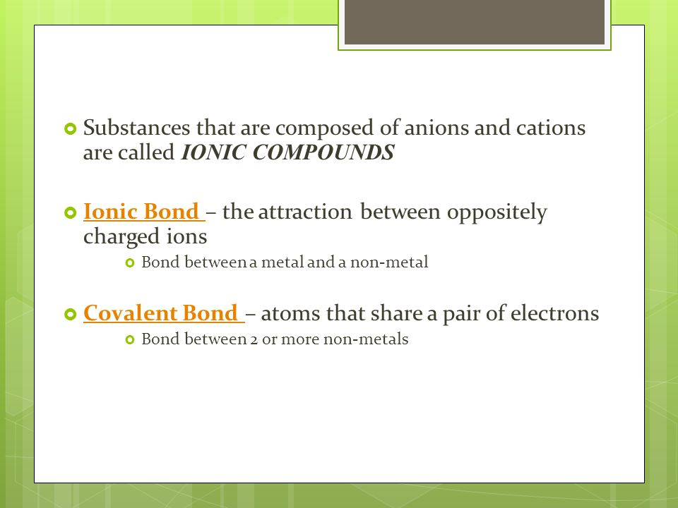  Substances that are composed of anions and cations are called IONIC COMPOUNDS  Ionic Bond – the attraction between oppositely charged ions Ionic Bond  Bond between a metal and a non-metal  Covalent Bond – atoms that share a pair of electrons Covalent Bond  Bond between 2 or more non-metals
