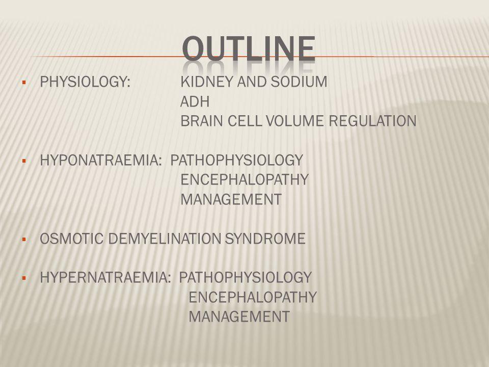  PHYSIOLOGY: KIDNEY AND SODIUM ADH BRAIN CELL VOLUME REGULATION  HYPONATRAEMIA: PATHOPHYSIOLOGY ENCEPHALOPATHY MANAGEMENT  OSMOTIC DEMYELINATION SYNDROME  HYPERNATRAEMIA: PATHOPHYSIOLOGY ENCEPHALOPATHY MANAGEMENT